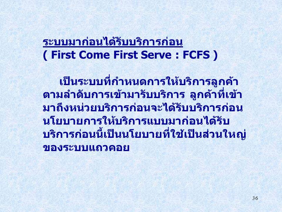 36 ระบบมาก่อนได้รับบริการก่อน ( First Come First Serve : FCFS ) เป็นระบบที่กำหนดการให้บริการลูกค้า ตามลำดับการเข้ามารับบริการ ลูกค้าที่เข้า มาถึงหน่วย