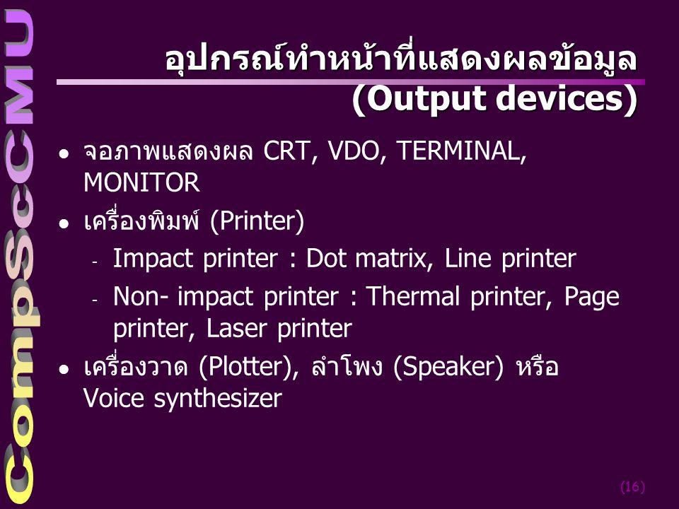 (16) อุปกรณ์ทำหน้าที่แสดงผลข้อมูล ( Output devices) l จอภาพแสดงผล CRT, VDO, TERMINAL, MONITOR l เครื่องพิมพ์ (Printer) - Impact printer : Dot matrix, Line printer - Non- impact printer : Thermal printer, Page printer, Laser printer l เครื่องวาด (Plotter), ลำโพง (Speaker) หรือ Voice synthesizer