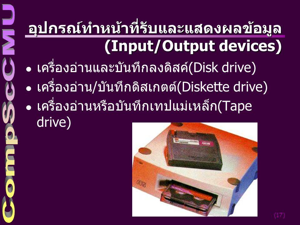 (17) อุปกรณ์ทำหน้าที่รับและแสดงผลข้อมูล (Input/Output devices) l เครื่องอ่านและบันทึกลงดิสค์(Disk drive) l เครื่องอ่าน/บันทึกดิสเกตต์(Diskette drive) l เครื่องอ่านหรือบันทึกเทปแม่เหล็ก(Tape drive)