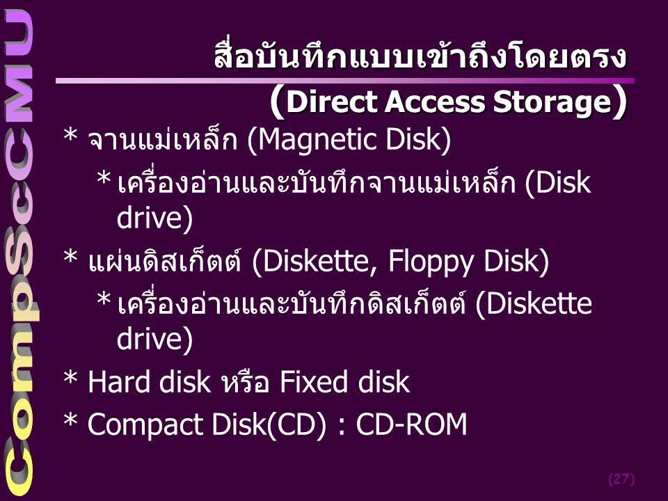 (27) สื่อบันทึกแบบเข้าถึงโดยตรง ( Direct Access Storage ) *จานแม่เหล็ก (Magnetic Disk) *เครื่องอ่านและบันทึกจานแม่เหล็ก (Disk drive) *แผ่นดิสเก็ตต์ (Diskette, Floppy Disk) *เครื่องอ่านและบันทึกดิสเก็ตต์ (Diskette drive) *Hard disk หรือ Fixed disk *Compact Disk(CD) : CD-ROM
