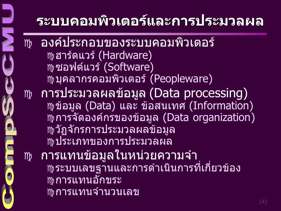 (4) ระบบคอมพิวเตอร์และการประมวลผล c องค์ประกอบของระบบคอมพิวเตอร์ c ฮาร์ดแวร์ (Hardware) c ซอฟต์แวร์ (Software) c บุคลากรคอมพิวเตอร์ (Peopleware) c การประมวลผลข้อมูล (Data processing) c ข้อมูล (Data) และ ข้อสนเทศ (Information) c การจัดองค์กรของข้อมูล (Data organization) c วัฏจักรการประมวลผลข้อมูล c ประเภทของการประมวลผล c การแทนข้อมูลในหน่วยความจำ c ระบบเลขฐานและการดำเนินการที่เกี่ยวข้อง c การแทนอักขระ c การแทนจำนวนเลข