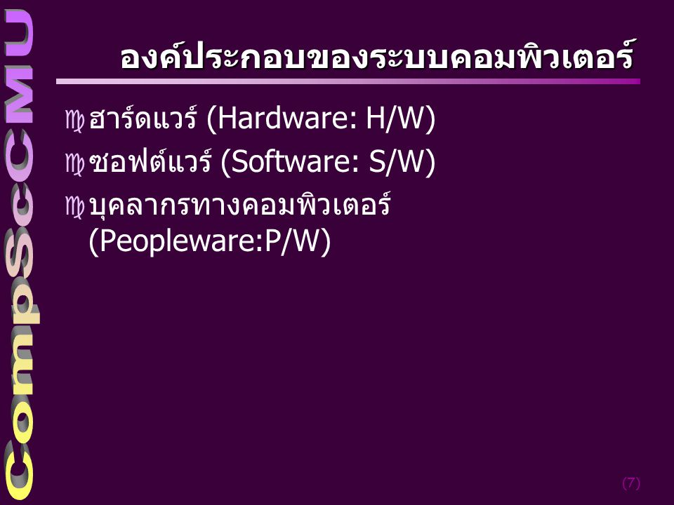(7) องค์ประกอบของระบบคอมพิวเตอร ์ c ฮาร์ดแวร์ (Hardware: H/W) c ซอฟต์แวร์ (Software: S/W) c บุคลากรทางคอมพิวเตอร์ (Peopleware:P/W)