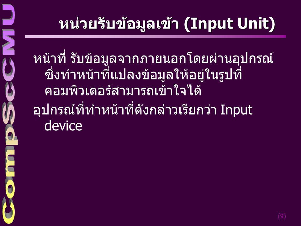 (9) หน่วยรับข้อมูลเข้า (Input Unit) หน้าที่ รับข้อมูลจากภายนอกโดยผ่านอุปกรณ์ ซึ่งทำหน้าที่แปลงข้อมูลให้อยู่ในรูปที่ คอมพิวเตอร์สามารถเข้าใจได้ อุปกรณ์ที่ทำหน้าที่ดังกล่าวเรียกว่า Input device