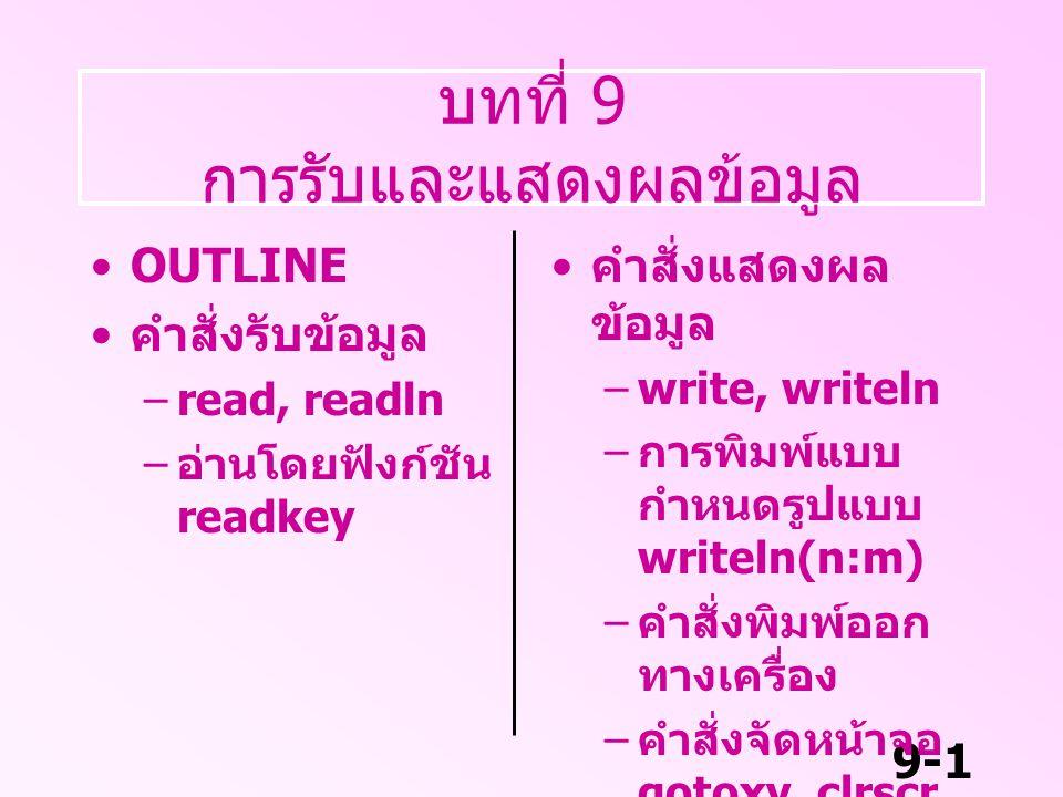 9-2 คำสั่งแสดงผลข้อมูล คำสั่งแสดงผลข้อมูล write, writeln – เป็นคำสั่งที่ใช้พิมพ์ข้อความ หรือ ตัว แปร หรือ นิพจน์ รูปแบบ writeln ( ' ข้อความ ' ) writln ( ตัวแปร 1, ตัวแปร 2 ….)