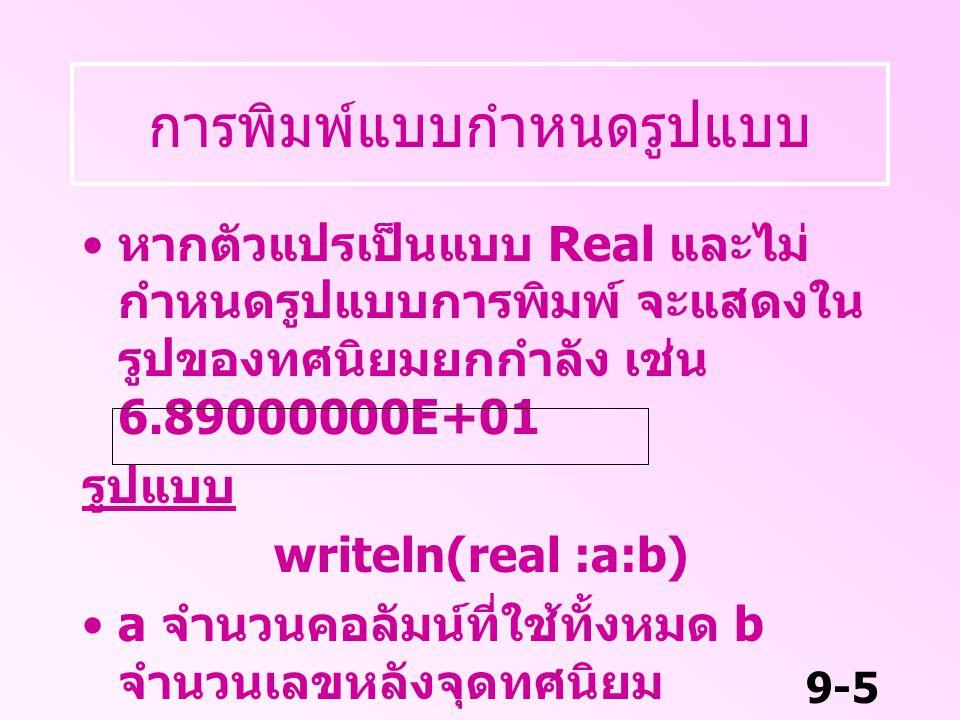 9-5 การพิมพ์แบบกำหนดรูปแบบ หากตัวแปรเป็นแบบ Real และไม่ กำหนดรูปแบบการพิมพ์ จะแสดงใน รูปของทศนิยมยกกำลัง เช่น 6.89000000E+01 รูปแบบ writeln(real :a:b)