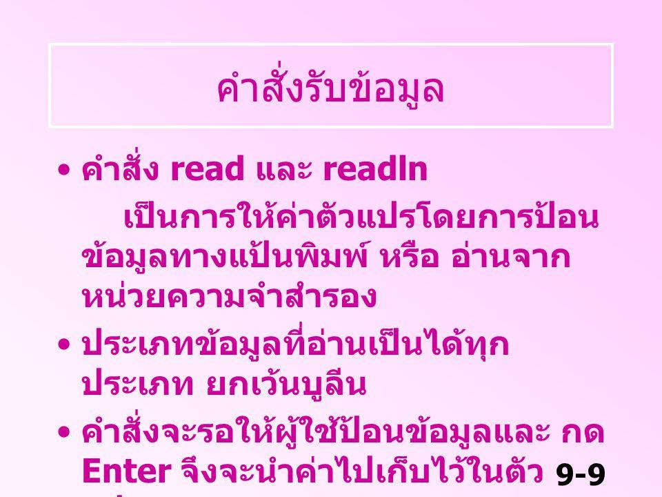 9-10 คำสั่งรับข้อมูล รูปแบบ readln( ตัวแปร 1, ตัวแปร 2 … ) หรือ readln; คำสั่ง read เคอร์เซอร์จะอยู่ที่เดิม คำสั่ง readln เคอร์เซอร์จะขึ้น บรรทัดใหม่