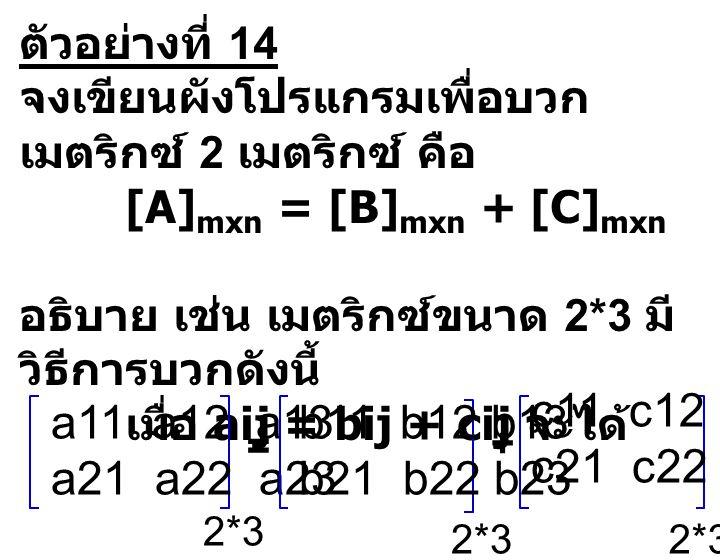 ตัวอย่างที่ 14 จงเขียนผังโปรแกรมเพื่อบวก เมตริกซ์ 2 เมตริกซ์ คือ [A] mxn = [B] mxn + [C] mxn อธิบาย เช่น เมตริกซ์ขนาด 2*3 มี วิธีการบวกดังนี้ เมื่อ ai