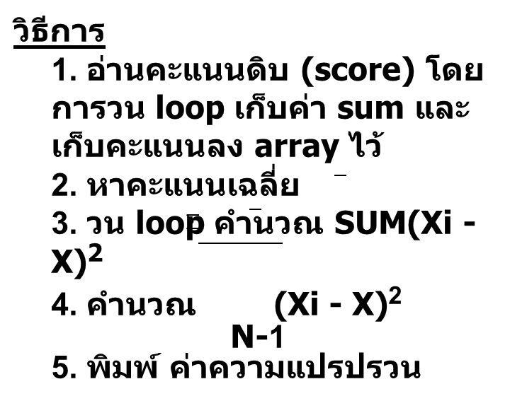 วิธีการ 1. อ่านคะแนนดิบ (score) โดย การวน loop เก็บค่า sum และ เก็บคะแนนลง array ไว้ 2. หาคะแนนเฉลี่ย 3. วน loop คำนวณ SUM(Xi - X) 2 4. คำนวณ (Xi - X)