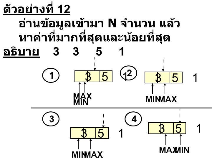 ตัวอย่างที่ 12 อ่านข้อมูลเข้ามา N จำนวน แล้ว หาค่าที่มากที่สุดและน้อยที่สุด อธิบาย 3 3 5 1 3 5 1 MINMAX 3 5 1 MAX MIN 3 5 1 MINMAX 3 5 1 MAXMIN 1 2 34