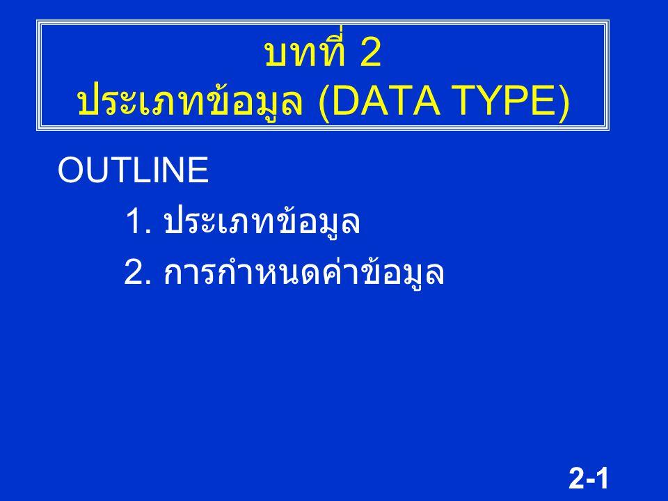 2-1 บทที่ 2 ประเภทข้อมูล (DATA TYPE) OUTLINE 1. ประเภทข้อมูล 2. การกำหนดค่าข้อมูล