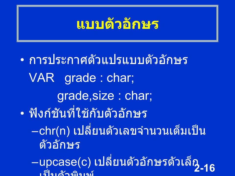 2-16 แบบตัวอักษร การประกาศตัวแปรแบบตัวอักษร VAR grade : char; grade,size : char; ฟังก์ชันที่ใช้กับตัวอักษร –chr(n) เปลี่ยนตัวเลขจำนวนเต็มเป็น ตัวอักษร