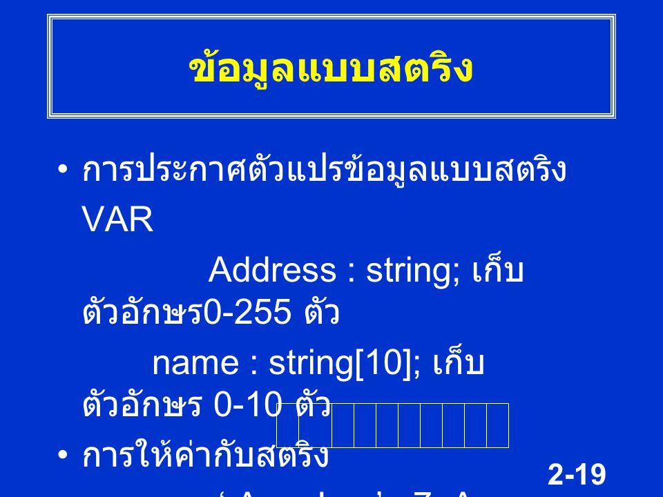 2-19 ข้อมูลแบบสตริง การประกาศตัวแปรข้อมูลแบบสตริง VAR Address : string; เก็บ ตัวอักษร 0-255 ตัว name : string[10]; เก็บ ตัวอักษร 0-10 ตัว การให้ค่ากับ
