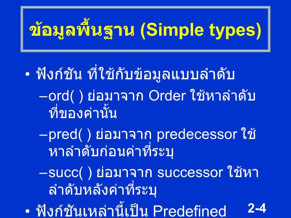 2-4 ข้อมูลพื้นฐาน (Simple types) ฟังก์ชัน ที่ใช้กับข้อมูลแบบลำดับ –ord( ) ย่อมาจาก Order ใช้หาลำดับ ที่ของค่านั้น –pred( ) ย่อมาจาก predecessor ใช้ หา