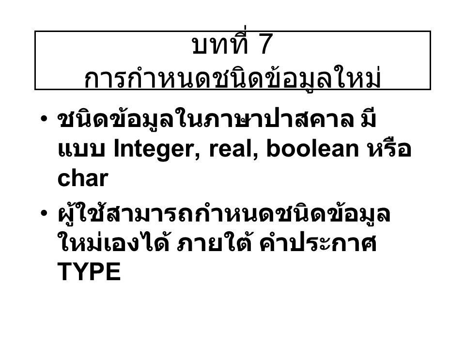 บทที่ 7 การกำหนดชนิดข้อมูลใหม่ ชนิดข้อมูลในภาษาปาสคาล มี แบบ Integer, real, boolean หรือ char ผู้ใช้สามารถกำหนดชนิดข้อมูล ใหม่เองได้ ภายใต้ คำประกาศ T