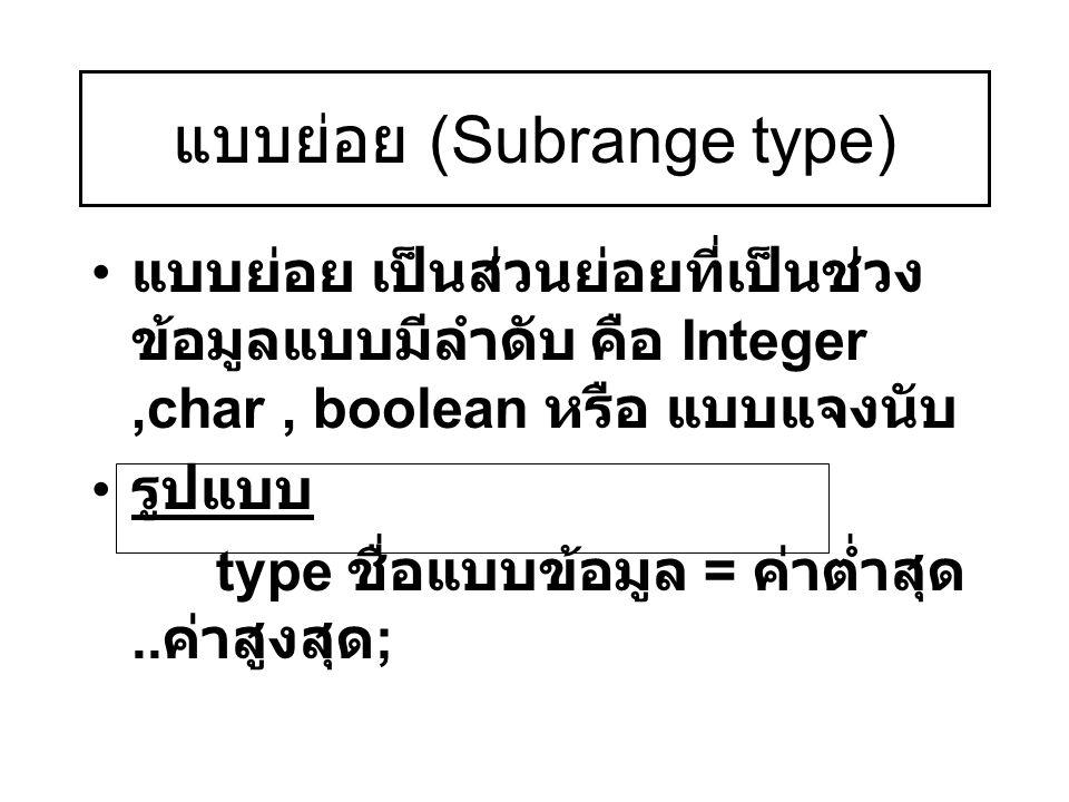 แบบย่อย (Subrange type) แบบย่อย เป็นส่วนย่อยที่เป็นช่วง ข้อมูลแบบมีลำดับ คือ Integer,char, boolean หรือ แบบแจงนับ รูปแบบ type ชื่อแบบข้อมูล = ค่าต่ำสุ