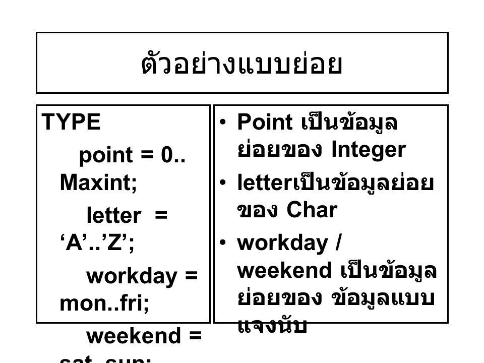 ตัวอย่างแบบย่อย TYPE point = 0.. Maxint; letter = 'A'..'Z'; workday = mon..fri; weekend = sat..sun; Point เป็นข้อมูล ย่อยของ Integer letter เป็นข้อมูล