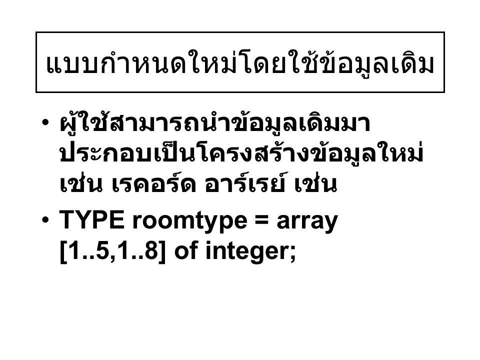 แบบกำหนดใหม่โดยใช้ข้อมูลเดิม ผู้ใช้สามารถนำข้อมูลเดิมมา ประกอบเป็นโครงสร้างข้อมูลใหม่ เช่น เรคอร์ด อาร์เรย์ เช่น TYPE roomtype = array [1..5,1..8] of