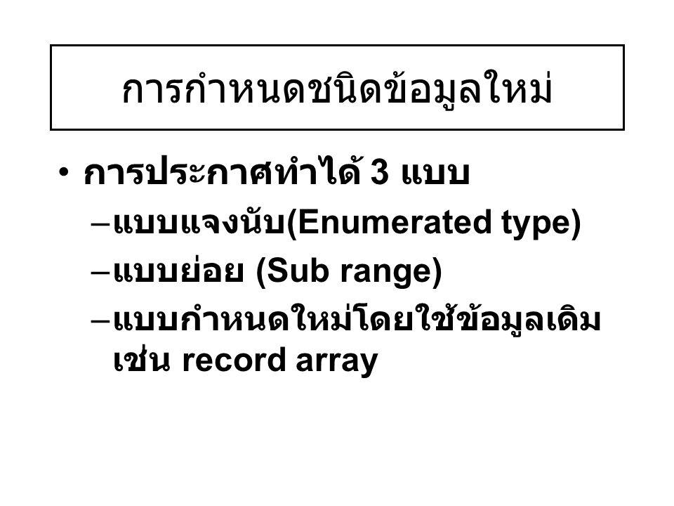 การกำหนดชนิดข้อมูลใหม่ การประกาศทำได้ 3 แบบ – แบบแจงนับ (Enumerated type) – แบบย่อย (Sub range) – แบบกำหนดใหม่โดยใช้ข้อมูลเดิม เช่น record array