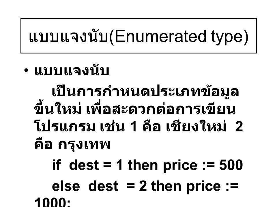 แบบแจงนับ (Enumerated type) แบบแจงนับ เป็นการกำหนดประเภทข้อมูล ขึ้นใหม่ เพื่อสะดวกต่อการเขียน โปรแกรม เช่น 1 คือ เชียงใหม่ 2 คือ กรุงเทพ if dest = 1 t