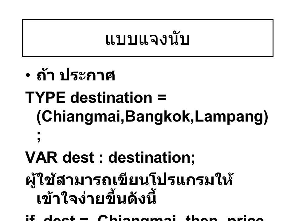 แบบแจงนับ ถ้า ประกาศ TYPE destination = (Chiangmai,Bangkok,Lampang) ; VAR dest : destination; ผู้ใช้สามารถเขียนโปรแกรมให้ เข้าใจง่ายขึ้นดังนี้ if dest