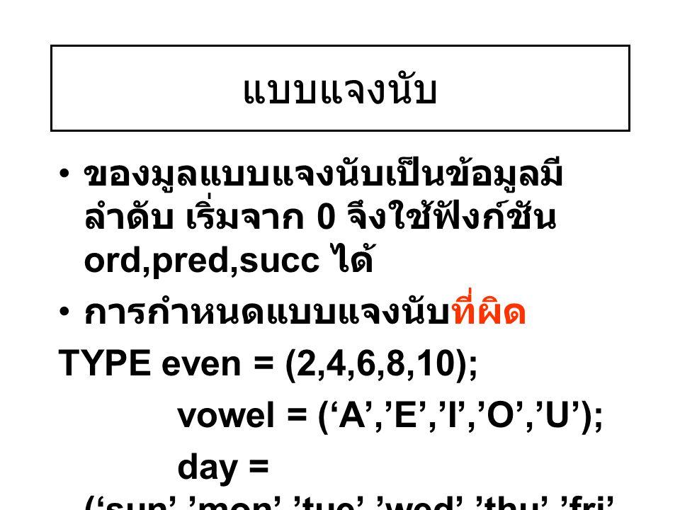 แบบแจงนับ ของมูลแบบแจงนับเป็นข้อมูลมี ลำดับ เริ่มจาก 0 จึงใช้ฟังก์ชัน ord,pred,succ ได้ การกำหนดแบบแจงนับที่ผิด TYPE even = (2,4,6,8,10); vowel = ('A'