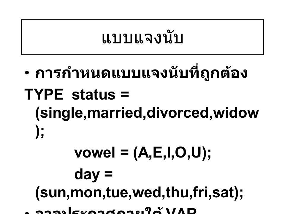 แบบแจงนับ การกำหนดแบบแจงนับที่ถูกต้อง TYPE status = (single,married,divorced,widow ); vowel = (A,E,I,O,U); day = (sun,mon,tue,wed,thu,fri,sat); อาจประ