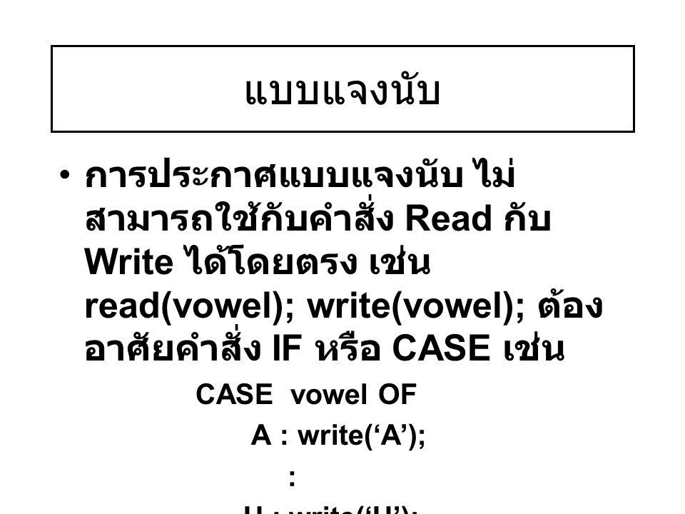 แบบแจงนับ การประกาศแบบแจงนับ ไม่ สามารถใช้กับคำสั่ง Read กับ Write ได้โดยตรง เช่น read(vowel); write(vowel); ต้อง อาศัยคำสั่ง IF หรือ CASE เช่น CASE v