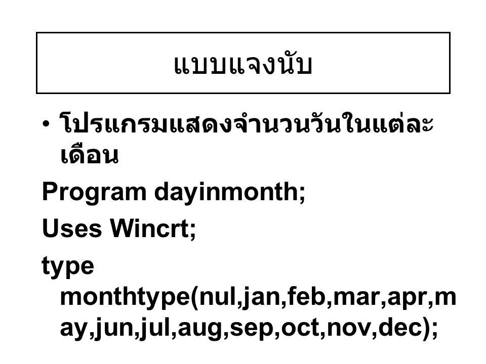 แบบแจงนับ โปรแกรมแสดงจำนวนวันในแต่ละ เดือน Program dayinmonth; Uses Wincrt; type monthtype(nul,jan,feb,mar,apr,m ay,jun,jul,aug,sep,oct,nov,dec);