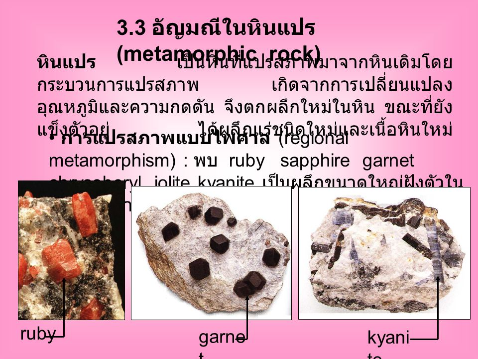 3.3 อัญมณีในหินแปร (metamorphic rock) หินแปร เป็นหินที่แปรสภาพมาจากหินเดิมโดย กระบวนการแปรสภาพ เกิดจากการเปลี่ยนแปลง อุณหภูมิและความกดดัน จึงตกผลึกใหม่ในหิน ขณะที่ยัง แข็งตัวอยู่ ได้ผลึกแร่ชนิดใหม่และเนื้อหินใหม่ การแปรสภาพแบบไพศาล (regional metamorphism) : พบ ruby sapphire garnet chrysoberyl iolite kyanite เป็นผลึกขนาดใหญ่ฝังตัวใน เนื้อหินขนาดเล็กกว่า ruby garne t kyani te
