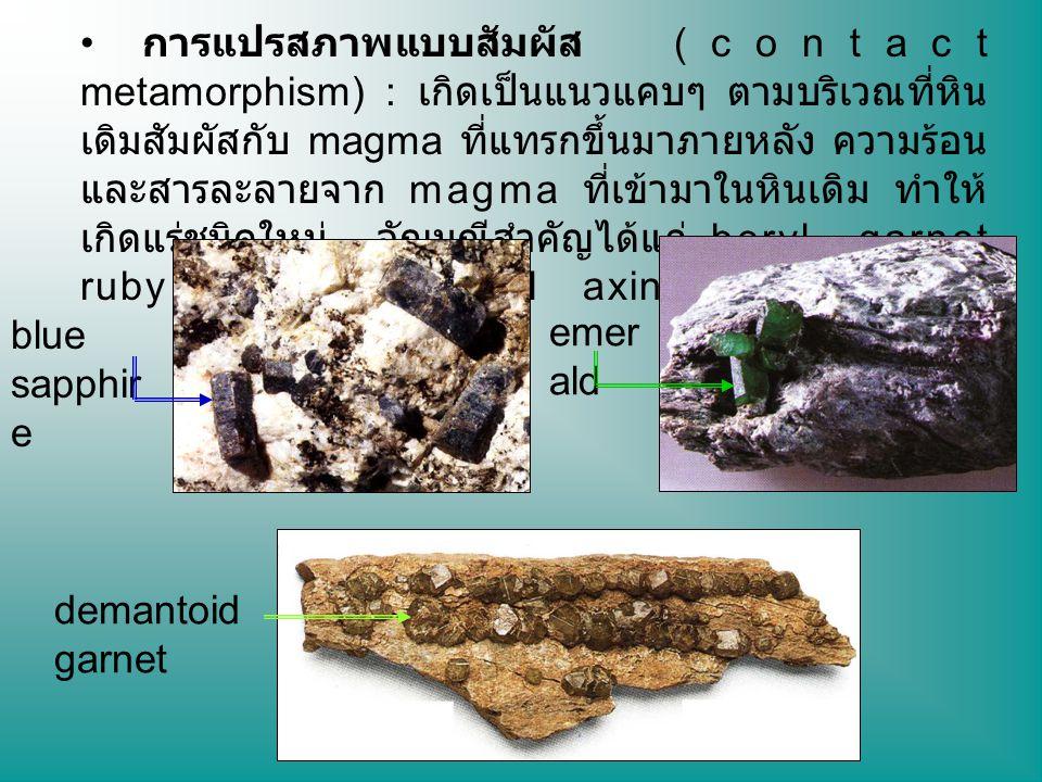 การแปรสภาพแบบสัมผัส (contact metamorphism) : เกิดเป็นแนวแคบๆ ตามบริเวณที่หิน เดิมสัมผัสกับ magma ที่แทรกขึ้นมาภายหลัง ความร้อน และสารละลายจาก magma ที่เข้ามาในหินเดิม ทำให้ เกิดแร่ชนิดใหม่ อัญมณีสำคัญได้แก่ beryl garnet ruby sapphire spinel axinite และ lazurite blue sapphir e emer ald demantoid garnet