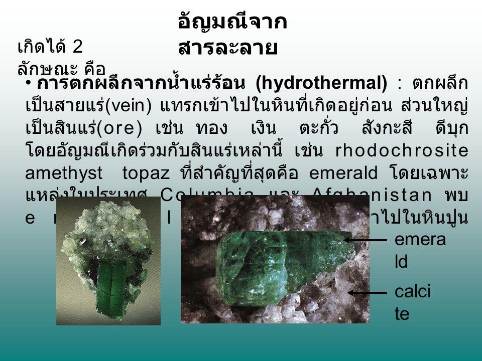 อัญมณีจาก สารละลาย การตกผลึกจากน้ำแร่ร้อน (hydrothermal) : ตกผลึก เป็นสายแร่ (vein) แทรกเข้าไปในหินที่เกิดอยู่ก่อน ส่วนใหญ่ เป็นสินแร่ (ore) เช่น ทอง เงิน ตะกั่ว สังกะสี ดีบุก โดยอัญมณีเกิดร่วมกับสินแร่เหล่านี้ เช่น rhodochrosite amethyst topaz ที่สำคัญที่สุดคือ emerald โดยเฉพาะ แหล่งในประเทศ Columbia และ Afghanistan พบ emerald ในสายแร่ที่แทรกเข้าไปในหินปูน เกิดได้ 2 ลักษณะ คือ calci te emera ld