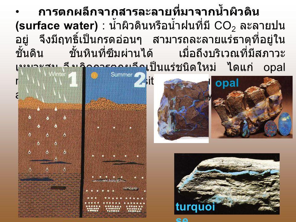 การตกผลึกจากสารละลายที่มาจากน้ำผิวดิน (surface water) : น้ำผิวดินหรือน้ำฝนที่มี CO 2 ละลายปน อยู่ จึงมีฤทธิ์เป็นกรดอ่อนๆ สามารถละลายแร่ธาตุที่อยู่ใน ชั้นดิน ชั้นหินที่ซึมผ่านได้ เมื่อถึงบริเวณที่มีสภาวะ เหมาะสม จึงเกิดการตกผลึกเป็นแร่ชนิดใหม่ ไดแก่ opal malachite rhodochrosite turquoise agate amethyst opal turquoi se