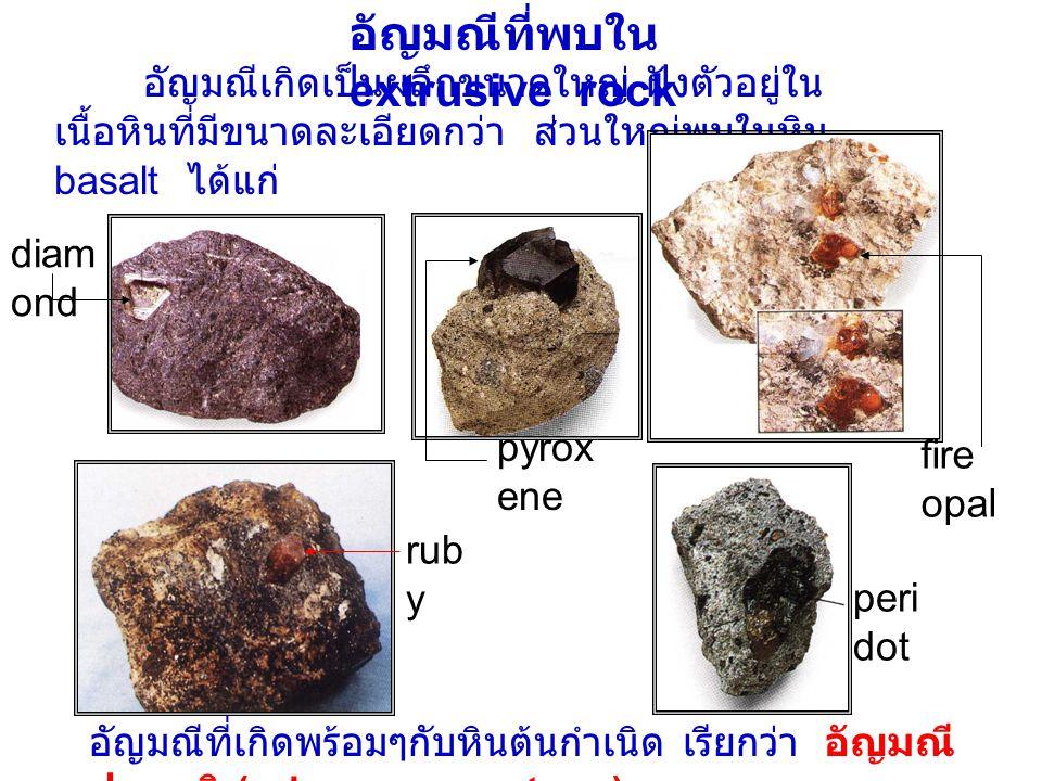 อัญมณีที่พบใน extrusive rock อัญมณีเกิดเป็นผลึกขนาดใหญ่ ฝังตัวอยู่ใน เนื้อหินที่มีขนาดละเอียดกว่า ส่วนใหญ่พบในหิน basalt ได้แก่ peri dot rub y อัญมณีที่เกิดพร้อมๆกับหินต้นกำเนิด เรียกว่า อัญมณี ปฐมภูมิ (primary gemstone) diam ond pyrox ene fire opal