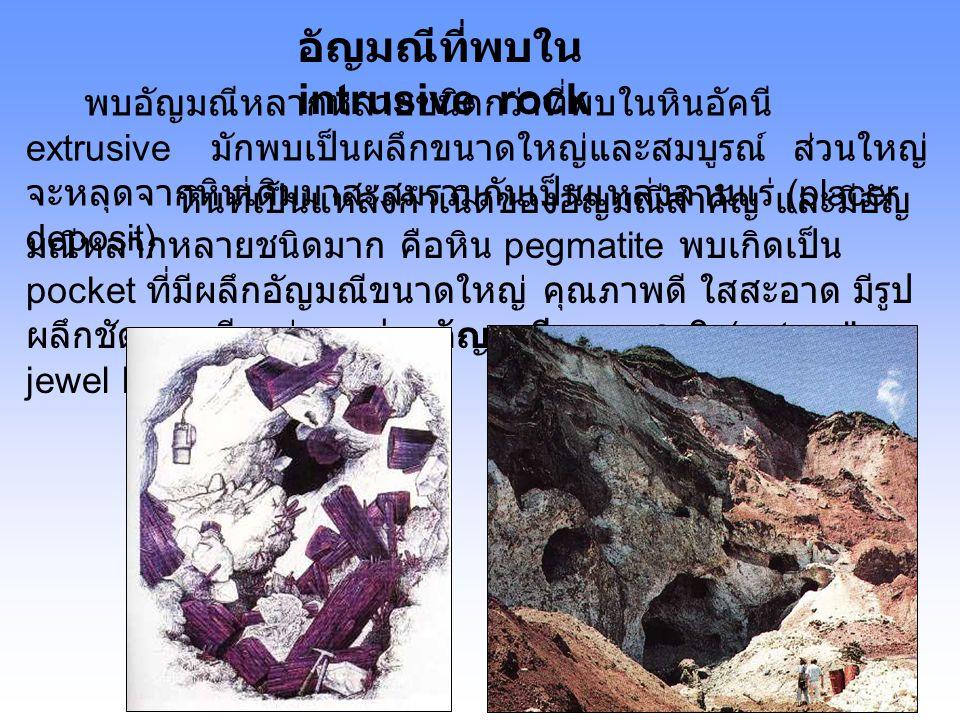 อัญมณีที่พบใน intrusive rock พบอัญมณีหลากหลายชนิดกว่าที่พบในหินอัคนี extrusive มักพบเป็นผลึกขนาดใหญ่และสมบูรณ์ ส่วนใหญ่ จะหลุดจากหินเดิมมาสะสมรวมกันเป็นแหล่งลานแร่ (placer deposit) หินที่เป็นแหล่งกำเนิดของอัญมณีสำคัญ และมีอัญ มณีหลากหลายชนิดมาก คือหิน pegmatite พบเกิดเป็น pocket ที่มีผลึกอัญมณีขนาดใหญ่ คุณภาพดี ใสสะอาด มีรูป ผลึกชัดเจน เรียกว่า กล่องอัญมณีธรรมชาติ (natural's jewel box)