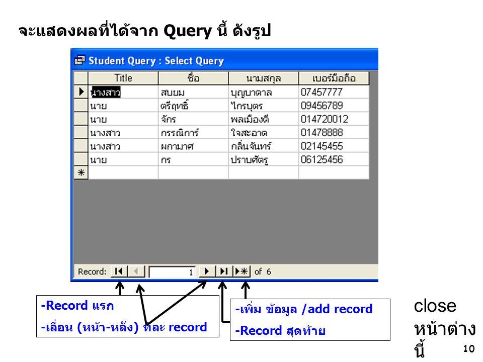 10 จะแสดงผลที่ได้จาก Query นี้ ดังรูป -เพิ่ม ข้อมูล /add record -Record สุดท้าย -Record แรก -เลื่อน (หน้า-หลัง) ทีละ record close หน้าต่าง นี้