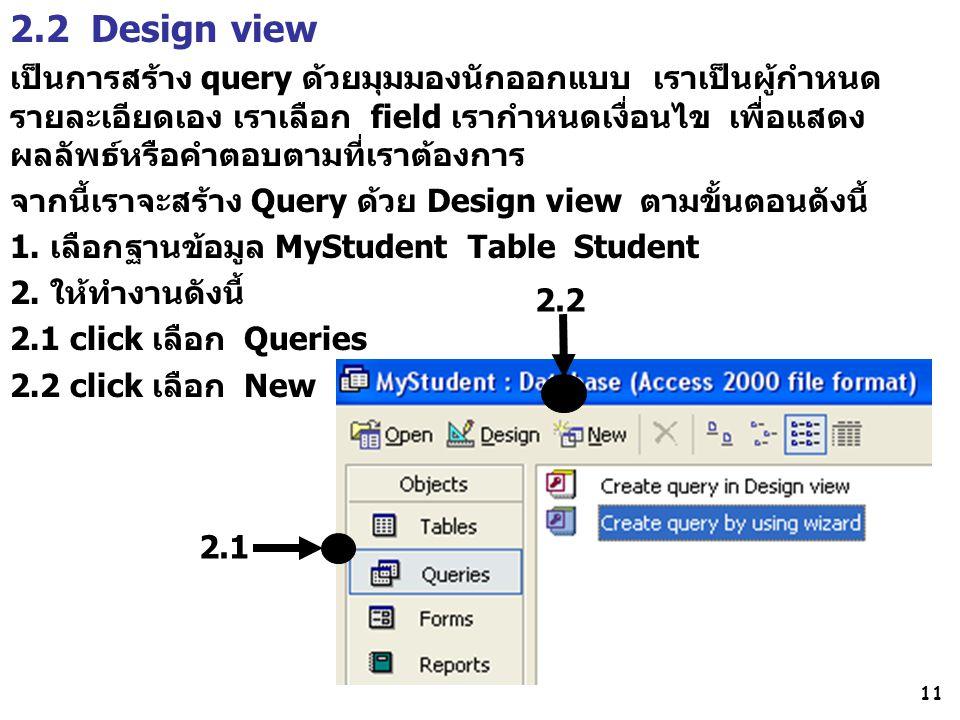 11 2.2 Design view เป็นการสร้าง query ด้วยมุมมองนักออกแบบ เราเป็นผู้กำหนด รายละเอียดเอง เราเลือก field เรากำหนดเงื่อนไข เพื่อแสดง ผลลัพธ์หรือคำตอบตามท