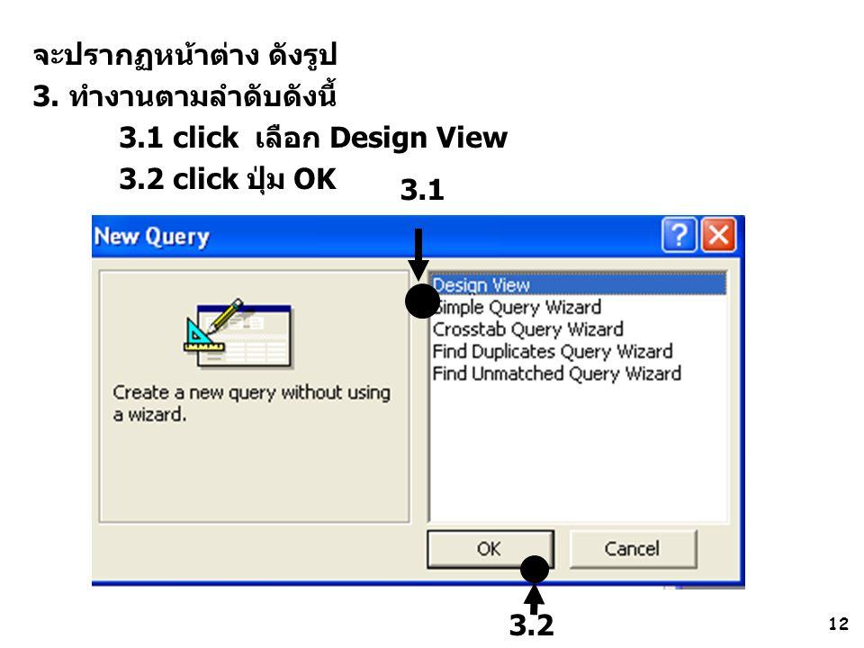 12 จะปรากฏหน้าต่าง ดังรูป 3. ทำงานตามลำดับดังนี้ 3.1 click เลือก Design View 3.2 click ปุ่ม OK 3.1 3.2