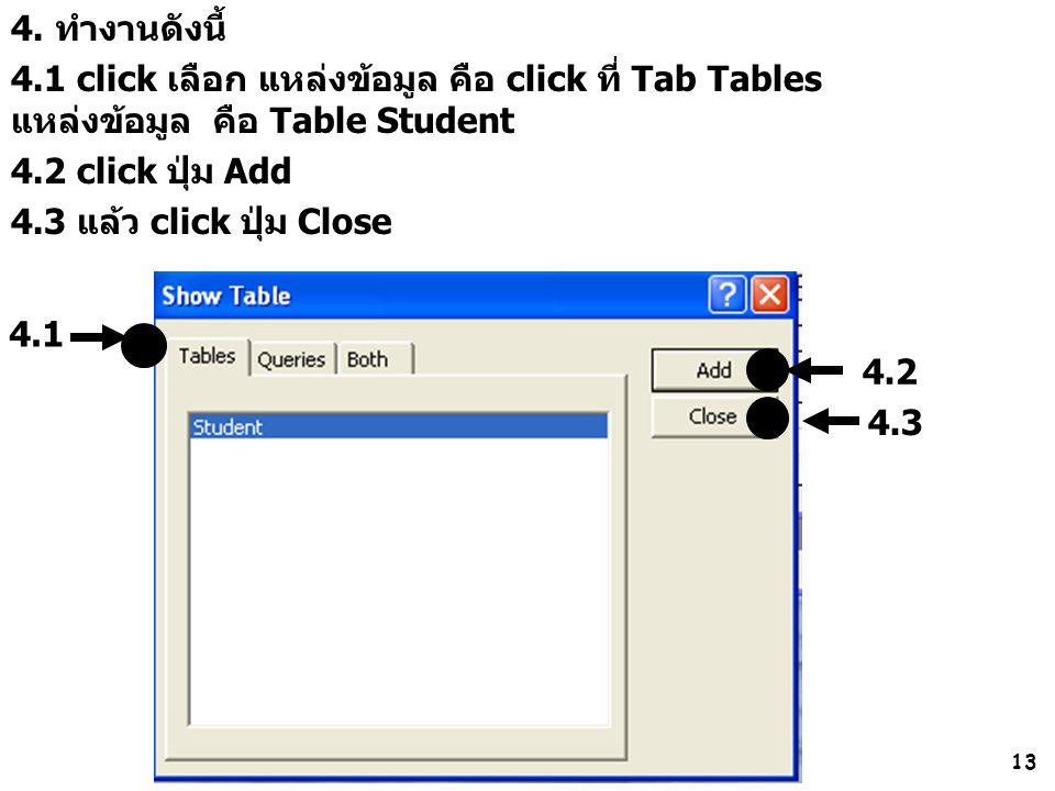 13 4. ทำงานดังนี้ 4.1 click เลือก แหล่งข้อมูล คือ click ที่ Tab Tables แหล่งข้อมูล คือ Table Student 4.2 click ปุ่ม Add 4.3 แล้ว click ปุ่ม Close 4.2