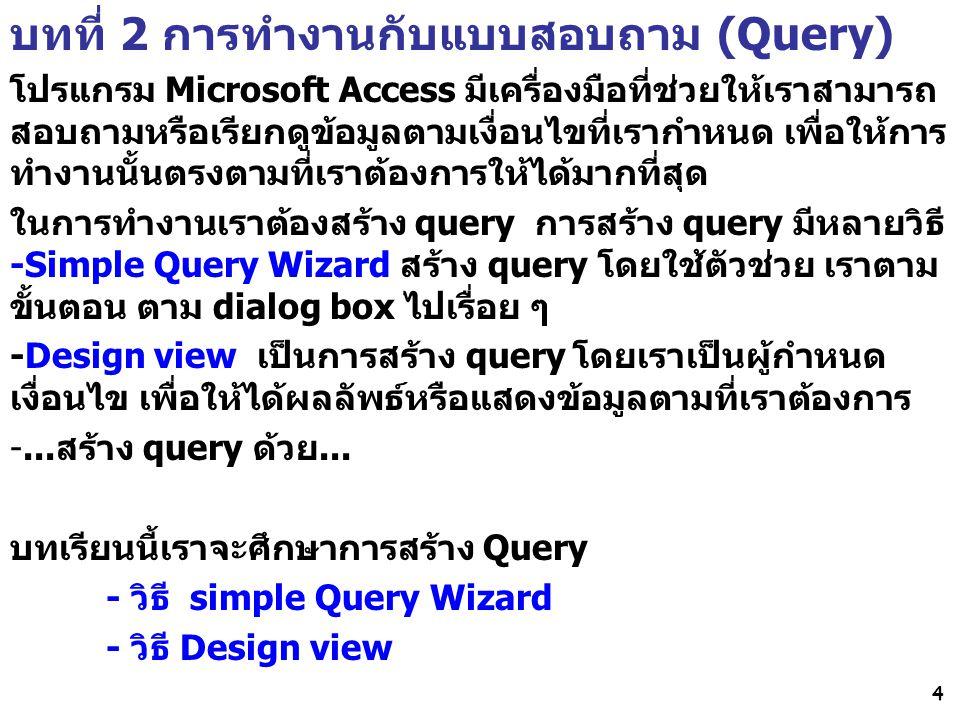 4 บทที่ 2 การทำงานกับแบบสอบถาม (Query) โปรแกรม Microsoft Access มีเครื่องมือที่ช่วยให้เราสามารถ สอบถามหรือเรียกดูข้อมูลตามเงื่อนไขที่เรากำหนด เพื่อให้