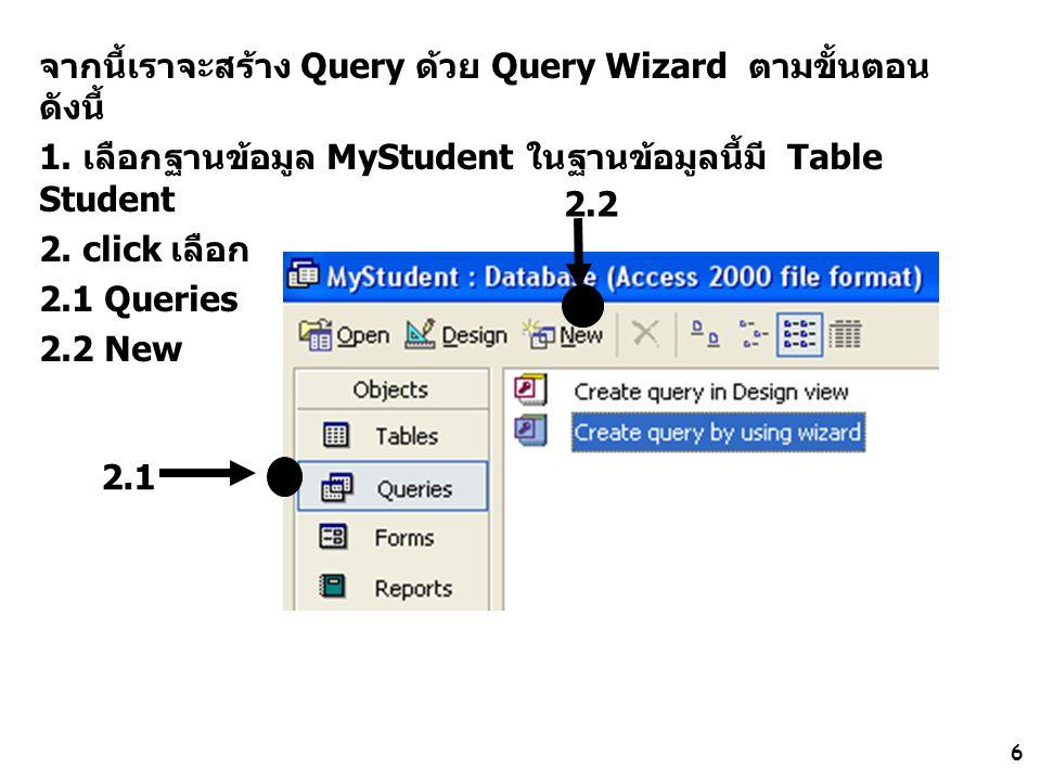 6 จากนี้เราจะสร้าง Query ด้วย Query Wizard ตามขั้นตอน ดังนี้ 1. เลือกฐานข้อมูล MyStudent ในฐานข้อมูลนี้มี Table Student 2. click เลือก 2.1 Queries 2.2