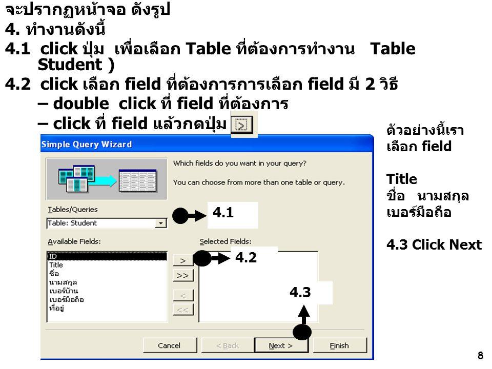 8 จะปรากฏหน้าจอ ดังรูป 4. ทำงานดังนี้ 4.1 click ปุ่ม เพื่อเลือก Table ที่ต้องการทำงาน Table Student ) 4.2 click เลือก field ที่ต้องการการเลือก field ม
