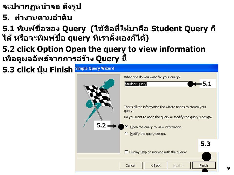 9 จะปรากฏหน้าจอ ดังรูป 5. ทำงานตามลำดับ 5.1 พิมพ์ชื่อของ Query (ใช้ชื่อที่ให้มาคือ Student Query ก็ ได้ หรือจะพิมพ์ชื่อ query ที่เราตั้งเองก็ได้) 5.2
