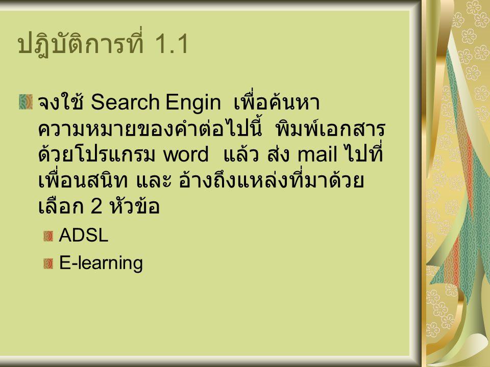 ปฎิบัติการที่ 1.1 จงใช้ Search Engin เพื่อค้นหา ความหมายของคำต่อไปนี้ พิมพ์เอกสาร ด้วยโปรแกรม word แล้ว ส่ง mail ไปที่ เพื่อนสนิท และ อ้างถึงแหล่งที่มาด้วย เลือก 2 หัวข้อ ADSL E-learning