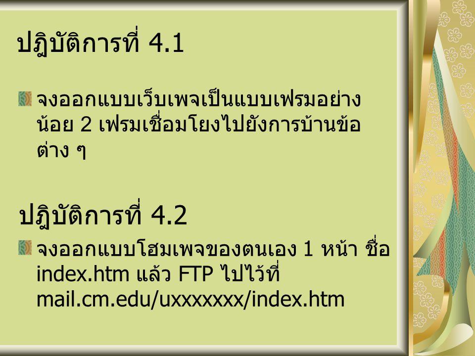ปฎิบัติการที่ 4.1 จงออกแบบเว็บเพจเป็นแบบเฟรมอย่าง น้อย 2 เฟรมเชื่อมโยงไปยังการบ้านข้อ ต่าง ๆ ปฎิบัติการที่ 4.2 จงออกแบบโฮมเพจของตนเอง 1 หน้า ชื่อ index.htm แล้ว FTP ไปไว้ที่ mail.cm.edu/uxxxxxxx/index.htm