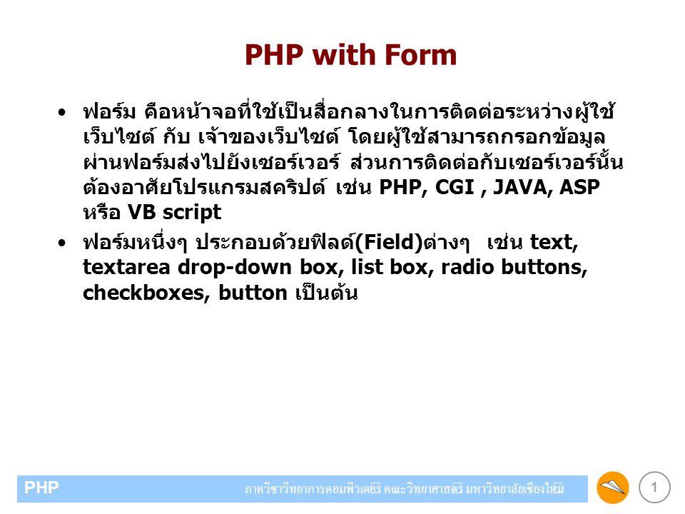 2 PHP ภาควิชาวิทยาการคอมพิวเตอร์ คณะวิทยาศาสตร์ มหาวิทยาลัยเชียงใหม่ Form TAG การสร้าง form จะใช้ tag ข้อมูลที่กำหนดในฟอร์มมักจะถูกส่งไปประมวลผลที่ฝั่ง server เมื่อมีการกดปุ่ม Submit ข้อมูล First name: Last name: กำหนดวิธีการส่งข้อมูลแบบ POST หรือ GET กำหนด file ที่ต้องการ ส่งข้อมูลไปให้