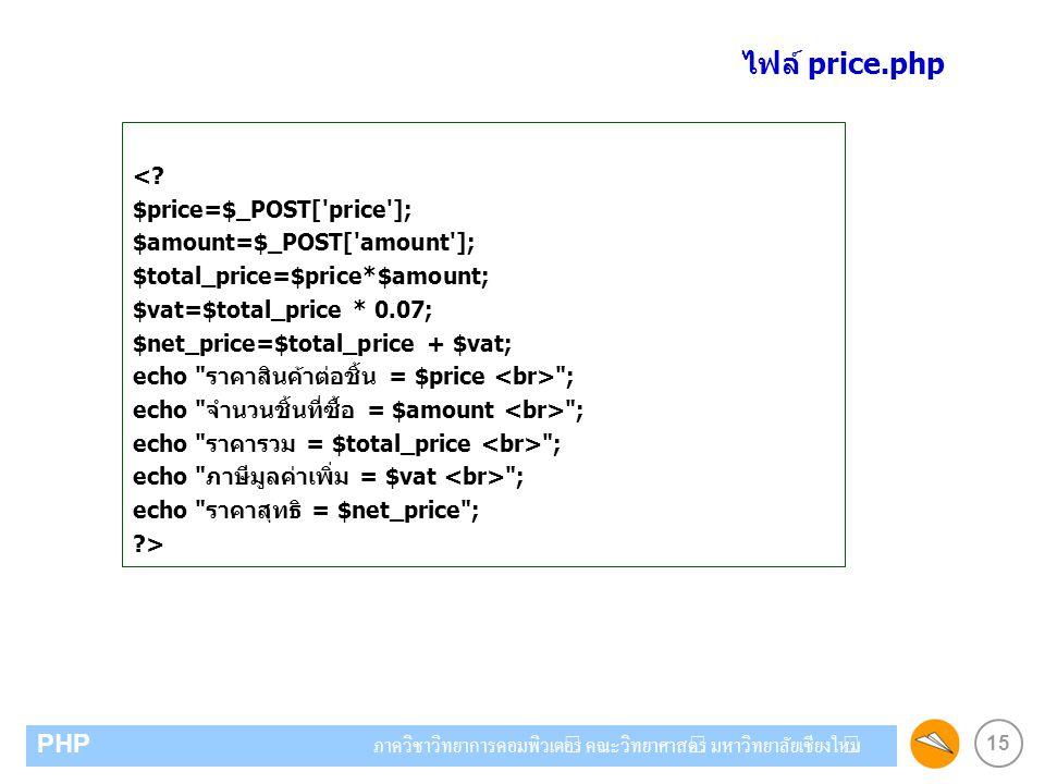 15 PHP ภาควิชาวิทยาการคอมพิวเตอร์ คณะวิทยาศาสตร์ มหาวิทยาลัยเชียงใหม่ <? $price=$_POST['price']; $amount=$_POST['amount']; $total_price=$price*$amount