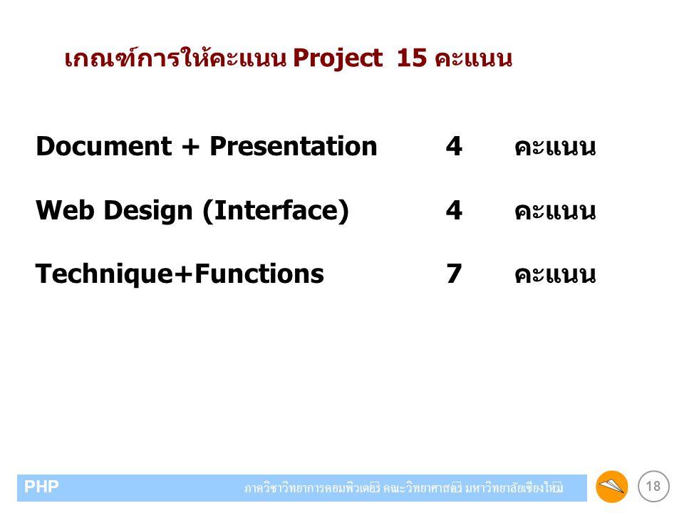 18 PHP ภาควิชาวิทยาการคอมพิวเตอร์ คณะวิทยาศาสตร์ มหาวิทยาลัยเชียงใหม่ เกณฑ์การให้คะแนน Project 15 คะแนน Document + Presentation4คะแนน Web Design (Inte