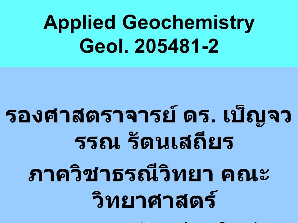 Applied Geochemistry Geol. 205481-2 รองศาสตราจารย์ ดร. เบ็ญจว รรณ รัตนเสถียร ภาควิชาธรณีวิทยา คณะ วิทยาศาสตร์ มหาวิทยาลัยเชียงใหม่