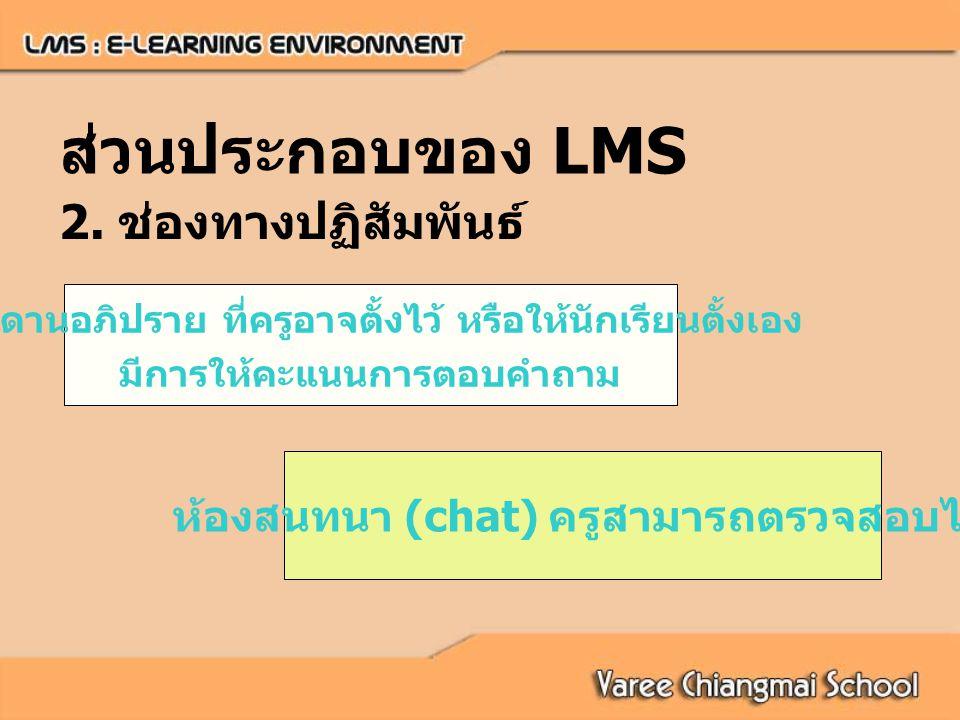 ห้องสนทนา (chat) ครูสามารถตรวจสอบได้ กระดานอภิปราย ที่ครูอาจตั้งไว้ หรือให้นักเรียนตั้งเอง มีการให้คะแนนการตอบคำถาม ส่วนประกอบของ LMS 2.