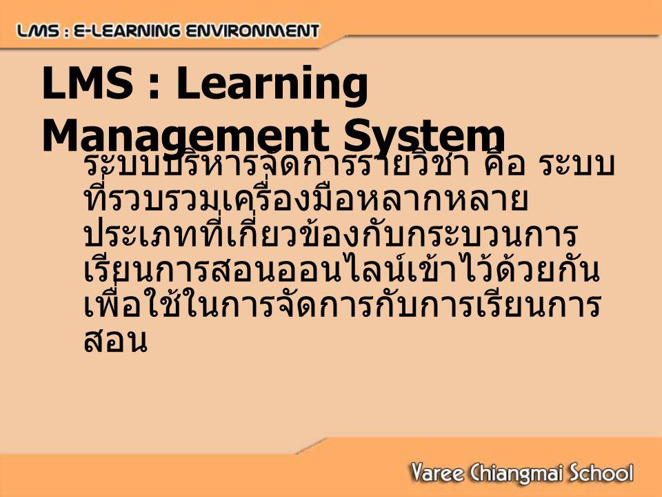 LMS : Learning Management System ระบบบริหารจัดการรายวิชา คือ ระบบ ที่รวบรวมเครื่องมือหลากหลาย ประเภทที่เกี่ยวข้องกับกระบวนการ เรียนการสอนออนไลน์เข้าไว้ด้วยกัน เพื่อใช้ในการจัดการกับการเรียนการ สอน